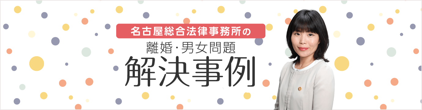 名古屋総合法律事務所の離婚・男女関係 解決事例